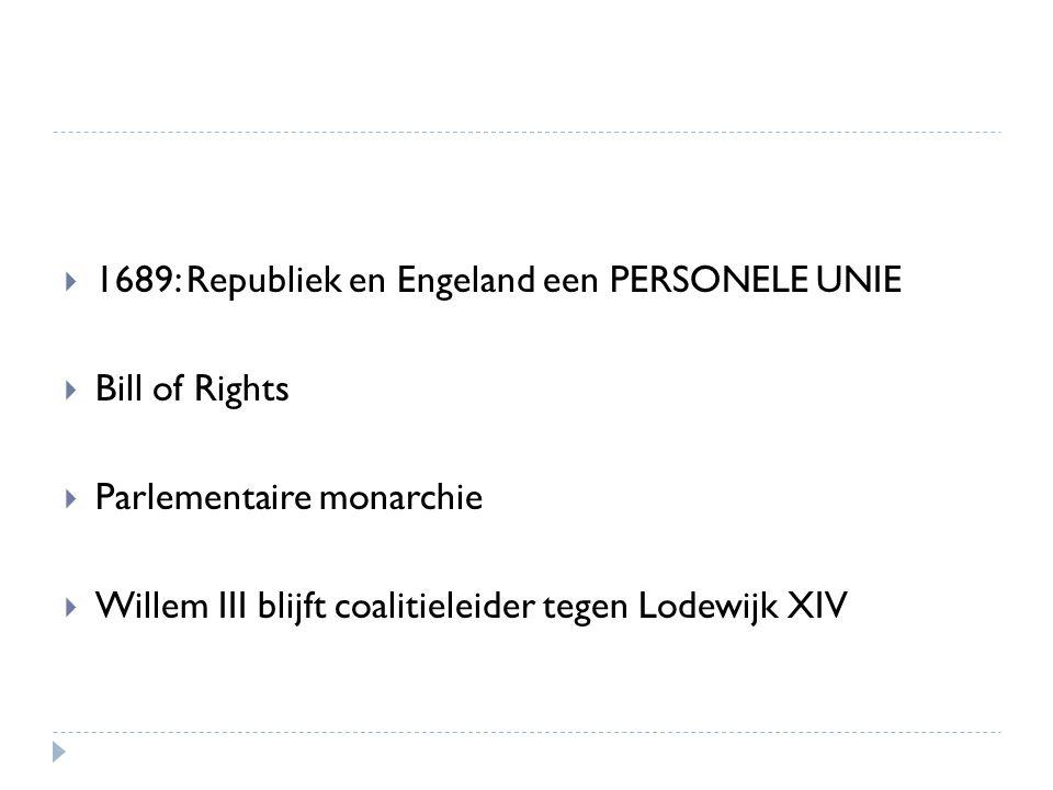  1689: Republiek en Engeland een PERSONELE UNIE  Bill of Rights  Parlementaire monarchie  Willem III blijft coalitieleider tegen Lodewijk XIV