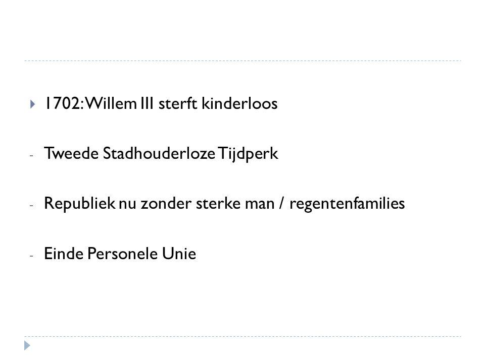  1702: Willem III sterft kinderloos - Tweede Stadhouderloze Tijdperk - Republiek nu zonder sterke man / regentenfamilies - Einde Personele Unie