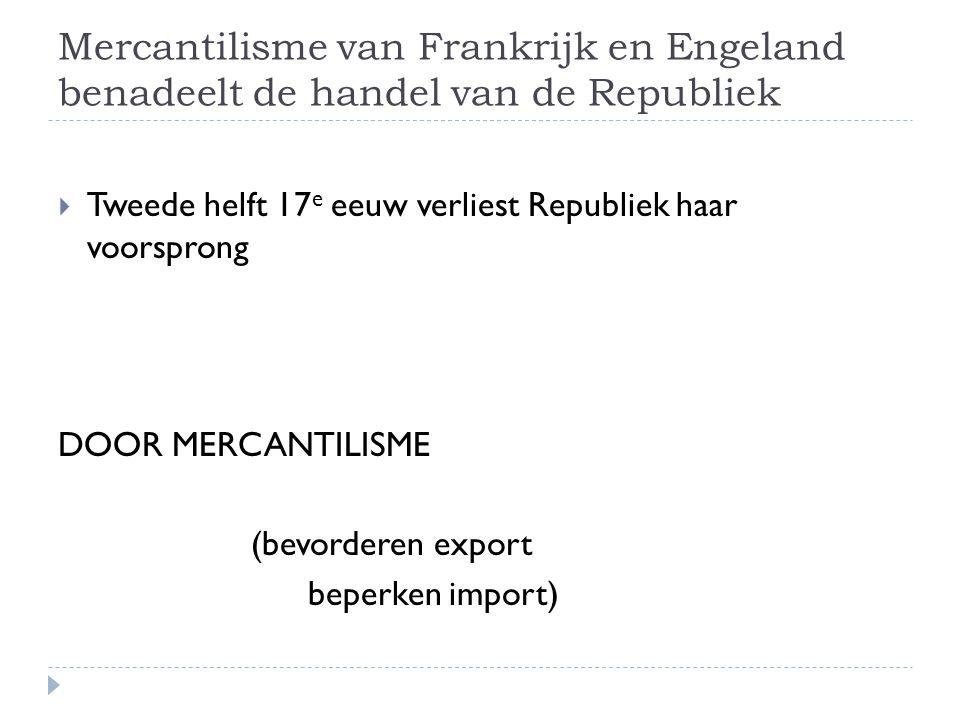 Mercantilisme van Frankrijk en Engeland benadeelt de handel van de Republiek  Tweede helft 17 e eeuw verliest Republiek haar voorsprong DOOR MERCANTILISME (bevorderen export beperken import)