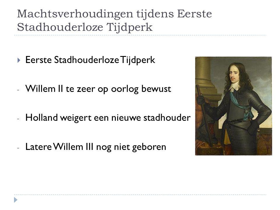 Machtsverhoudingen tijdens Eerste Stadhouderloze Tijdperk  Eerste Stadhouderloze Tijdperk - Willem II te zeer op oorlog bewust - Holland weigert een nieuwe stadhouder - Latere Willem III nog niet geboren