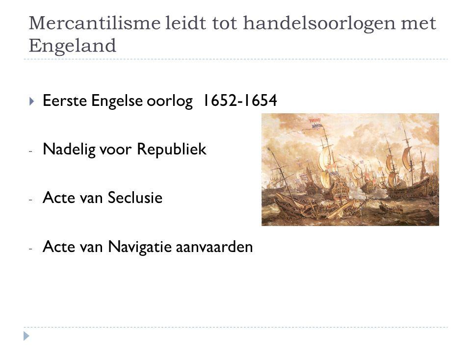 Mercantilisme leidt tot handelsoorlogen met Engeland  Eerste Engelse oorlog 1652-1654 - Nadelig voor Republiek - Acte van Seclusie - Acte van Navigat