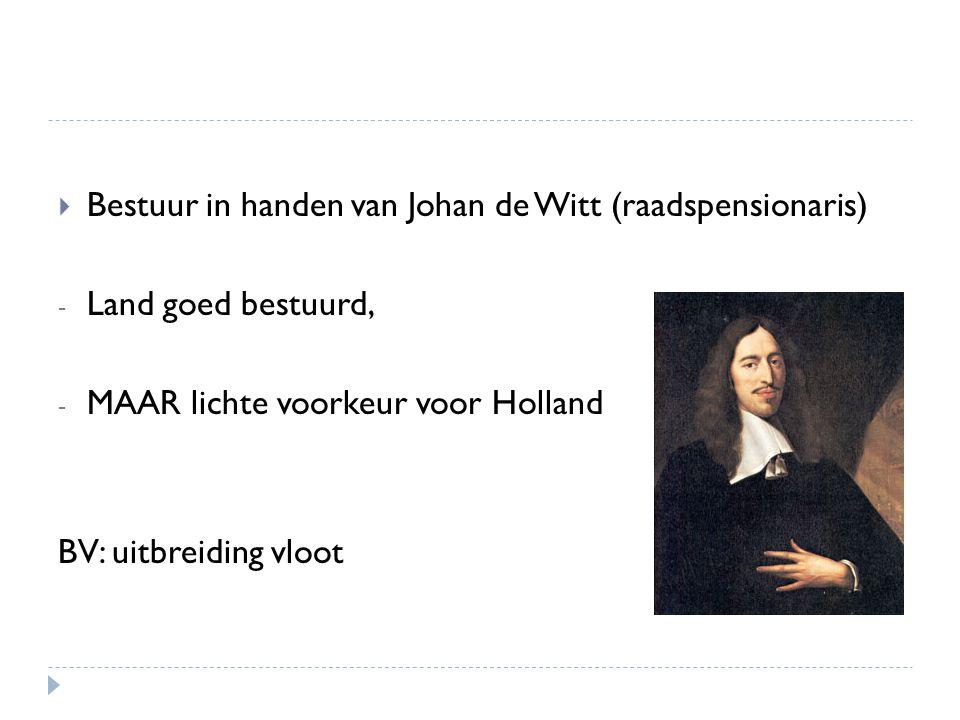  Bestuur in handen van Johan de Witt (raadspensionaris) - Land goed bestuurd, - MAAR lichte voorkeur voor Holland BV: uitbreiding vloot