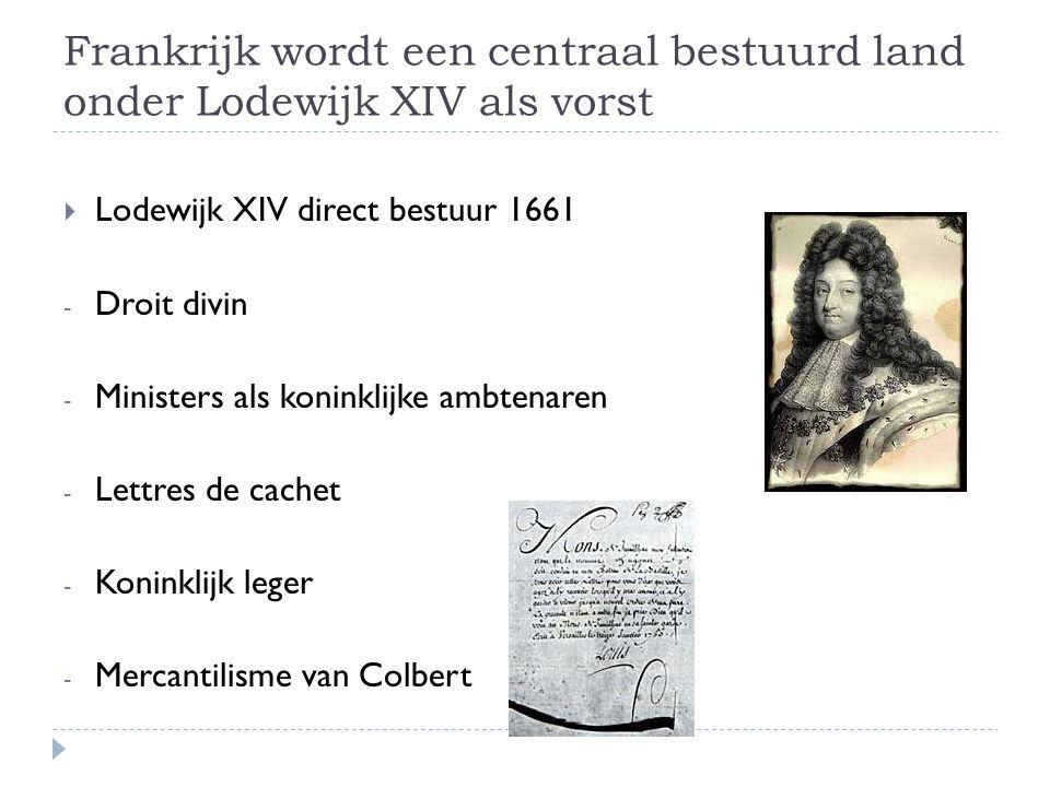 Frankrijk wordt een centraal bestuurd land onder Lodewijk XIV als vorst  Lodewijk XIV direct bestuur 1661 - Droit divin - Ministers als koninklijke ambtenaren - Lettres de cachet - Koninklijk leger - Mercantilisme van Colbert