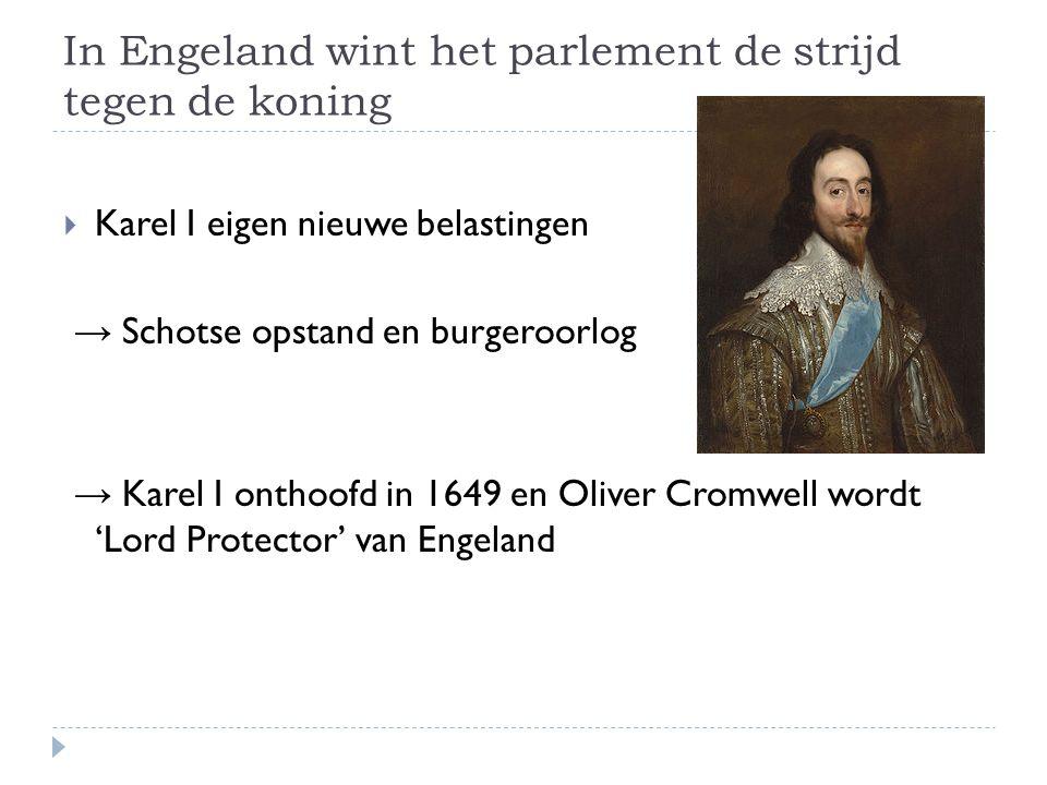 In Engeland wint het parlement de strijd tegen de koning  Karel I eigen nieuwe belastingen → Schotse opstand en burgeroorlog → Karel I onthoofd in 1649 en Oliver Cromwell wordt 'Lord Protector' van Engeland