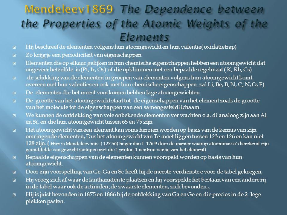  Hij beschreef de elementen volgens hun atoomgewicht en hun valentie( oxidatietrap)  Zo krijg je een periodiciteit van eigenschappen  Elementen die