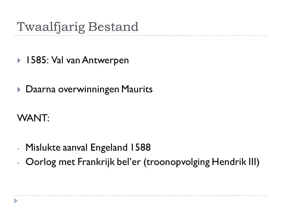 Twaalfjarig Bestand  1585: Val van Antwerpen  Daarna overwinningen Maurits WANT: - Mislukte aanval Engeland 1588 - Oorlog met Frankrijk bel'er (troo