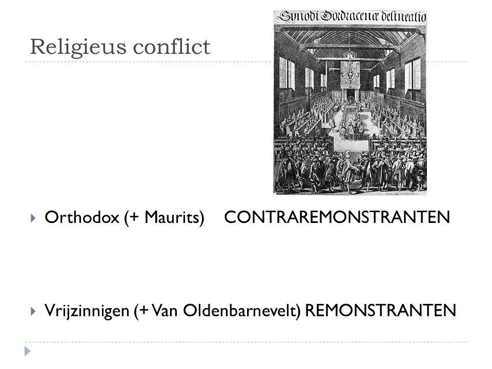 Religieus conflict  Orthodox (+ Maurits) CONTRAREMONSTRANTEN  Vrijzinnigen (+ Van Oldenbarnevelt) REMONSTRANTEN