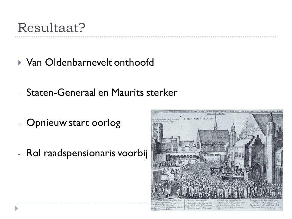 Resultaat?  Van Oldenbarnevelt onthoofd - Staten-Generaal en Maurits sterker - Opnieuw start oorlog - Rol raadspensionaris voorbij