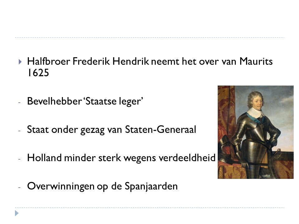  Halfbroer Frederik Hendrik neemt het over van Maurits 1625 - Bevelhebber 'Staatse leger' - Staat onder gezag van Staten-Generaal - Holland minder st