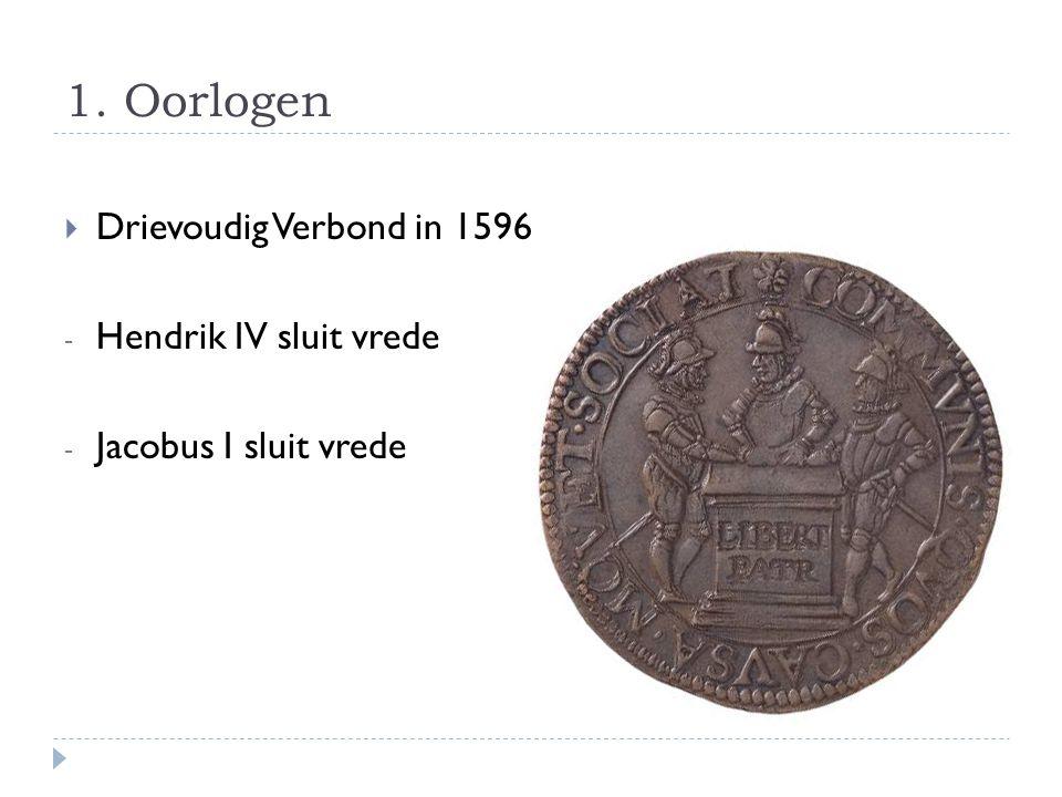 1. Oorlogen  Drievoudig Verbond in 1596 - Hendrik IV sluit vrede - Jacobus I sluit vrede