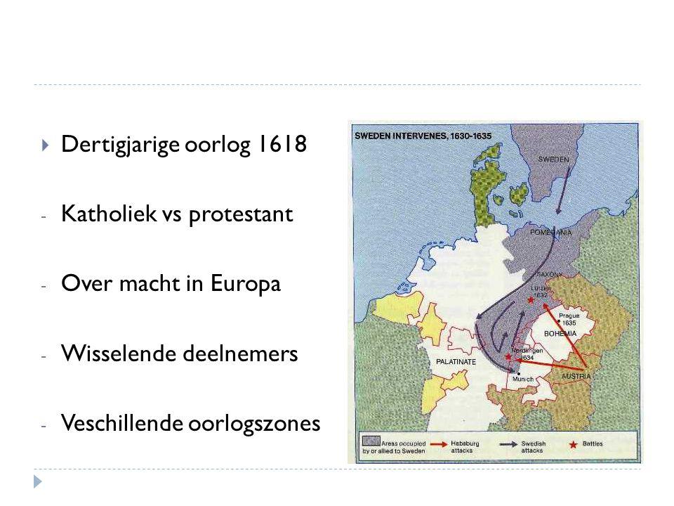  Dertigjarige oorlog 1618 - Katholiek vs protestant - Over macht in Europa - Wisselende deelnemers - Veschillende oorlogszones