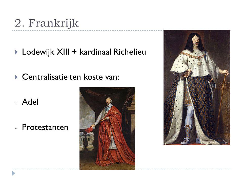2. Frankrijk  Lodewijk XIII + kardinaal Richelieu  Centralisatie ten koste van: - Adel - Protestanten