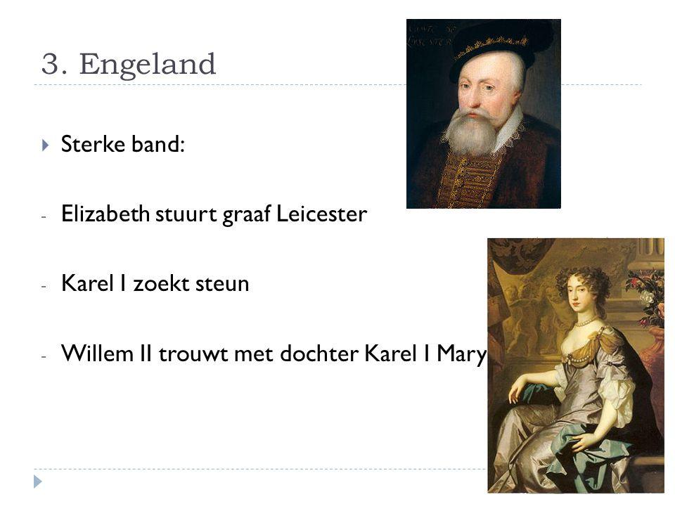 3. Engeland  Sterke band: - Elizabeth stuurt graaf Leicester - Karel I zoekt steun - Willem II trouwt met dochter Karel I Mary