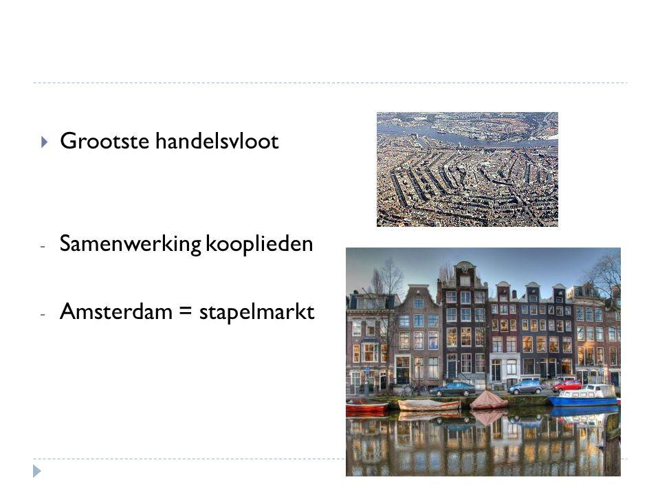  Grootste handelsvloot - Samenwerking kooplieden - Amsterdam = stapelmarkt