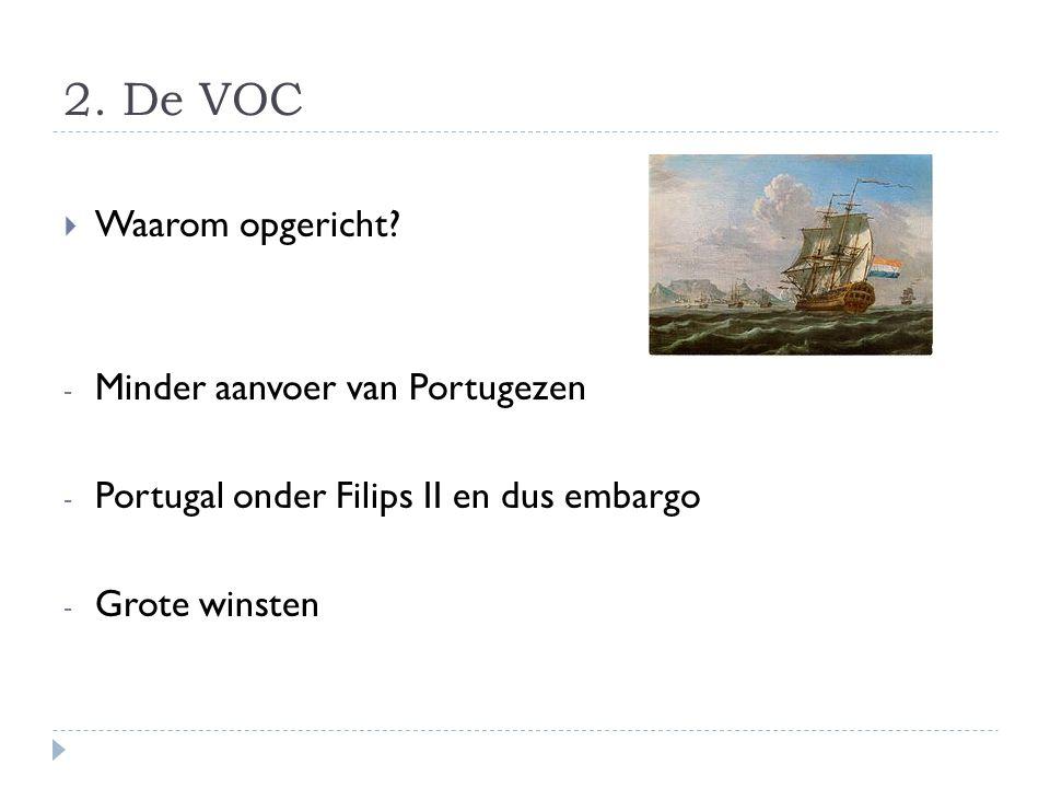 2. De VOC  Waarom opgericht? - Minder aanvoer van Portugezen - Portugal onder Filips II en dus embargo - Grote winsten