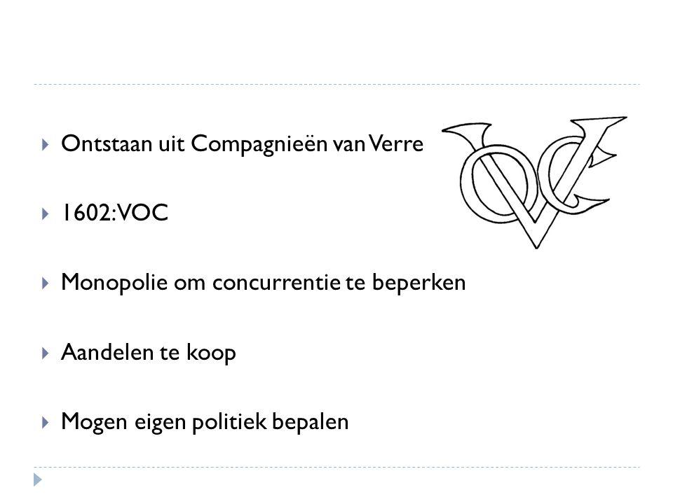  Ontstaan uit Compagnieën van Verre  1602: VOC  Monopolie om concurrentie te beperken  Aandelen te koop  Mogen eigen politiek bepalen
