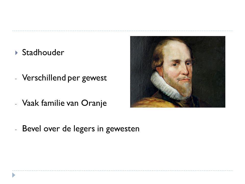 Stadhouder - Verschillend per gewest - Vaak familie van Oranje - Bevel over de legers in gewesten