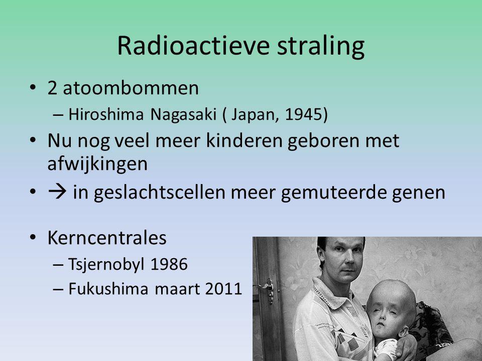 Radioactieve straling 2 atoombommen – Hiroshima Nagasaki ( Japan, 1945) Nu nog veel meer kinderen geboren met afwijkingen  in geslachtscellen meer gemuteerde genen Kerncentrales – Tsjernobyl 1986 – Fukushima maart 2011