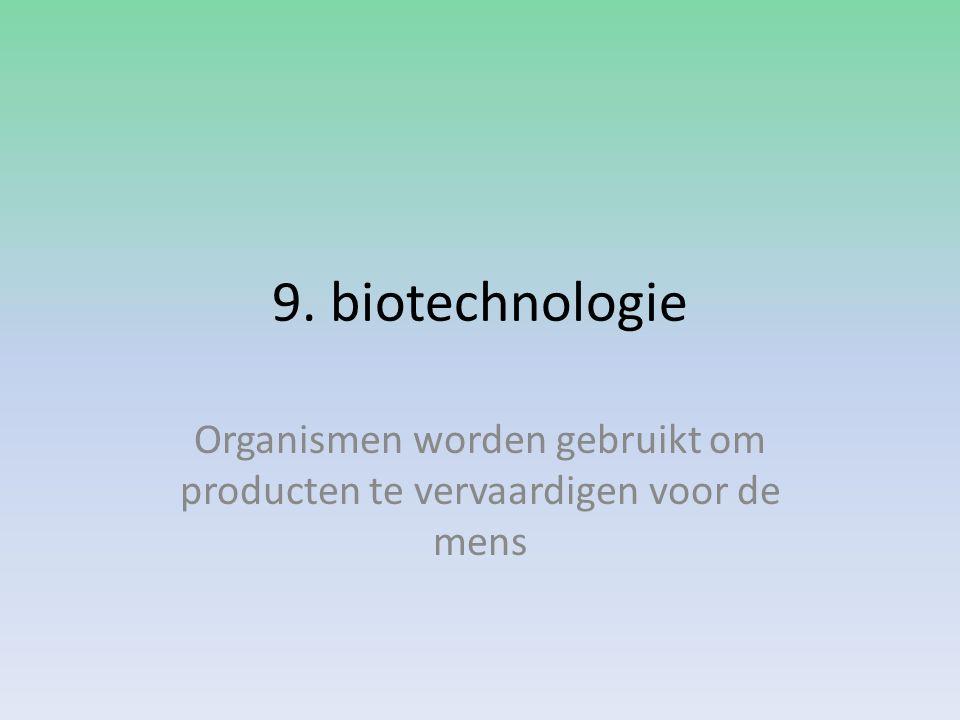 9. biotechnologie Organismen worden gebruikt om producten te vervaardigen voor de mens