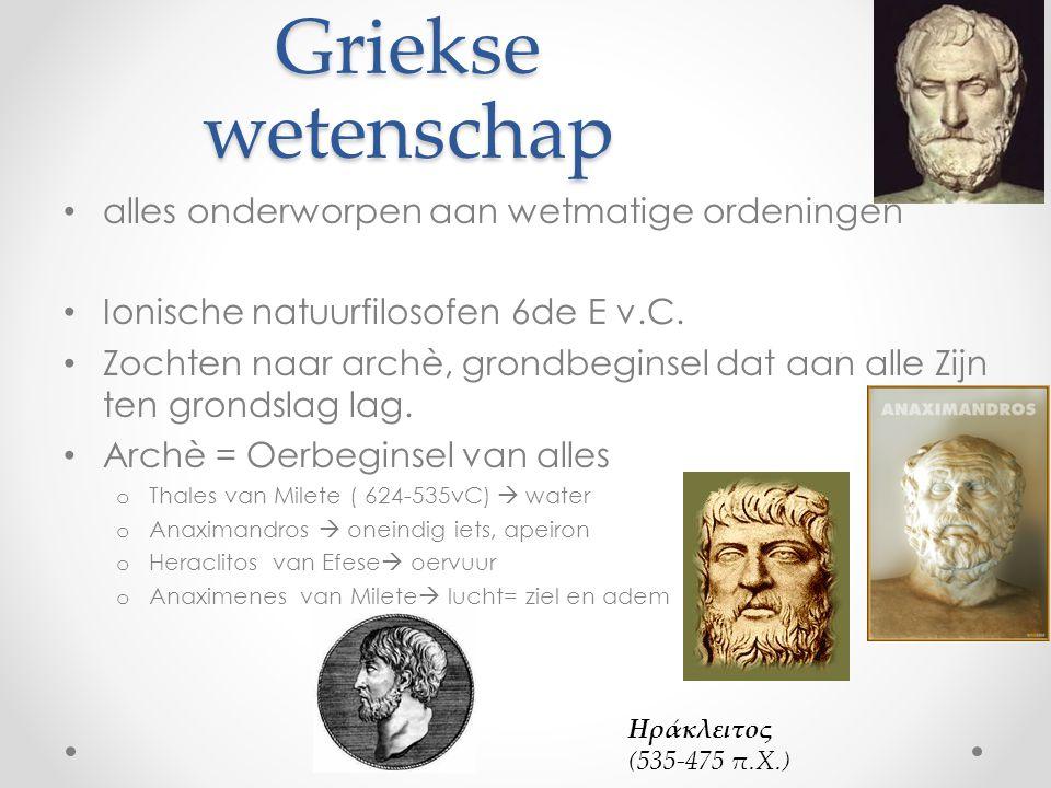 Griekse wetenschap alles onderworpen aan wetmatige ordeningen Ionische natuurfilosofen 6de E v.C. Zochten naar archè, grondbeginsel dat aan alle Zijn
