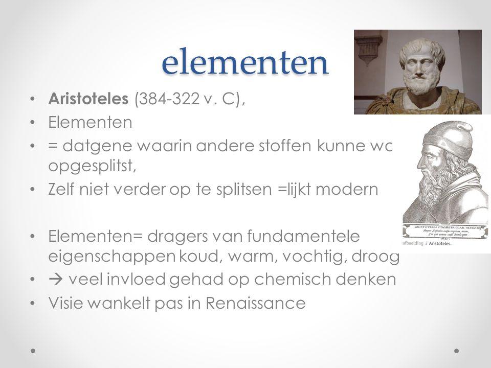 elementen Aristoteles (384-322 v. C), Elementen = datgene waarin andere stoffen kunne worden opgesplitst, Zelf niet verder op te splitsen =lijkt moder