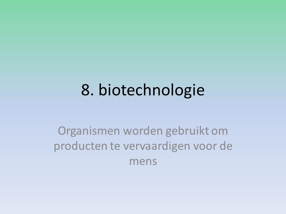 8. biotechnologie Organismen worden gebruikt om producten te vervaardigen voor de mens