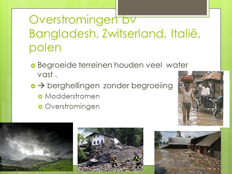 Overstromingen bv Bangladesh, Zwitserland, Italië, polen  Begroeide terreinen houden veel water vast.   berghellingen zonder begroeiing  Modderstr