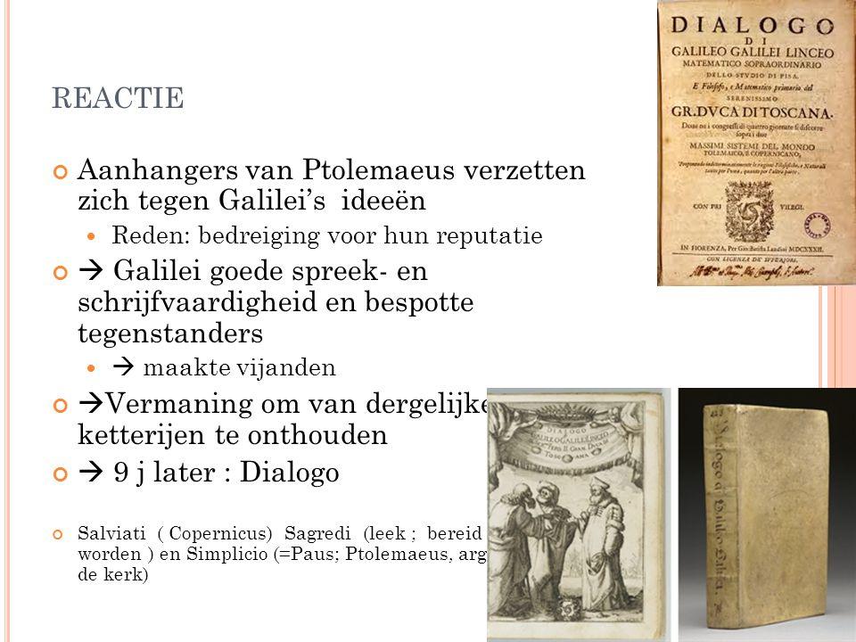 REACTIE Aanhangers van Ptolemaeus verzetten zich tegen Galilei's ideeën Reden: bedreiging voor hun reputatie  Galilei goede spreek- en schrijfvaardig