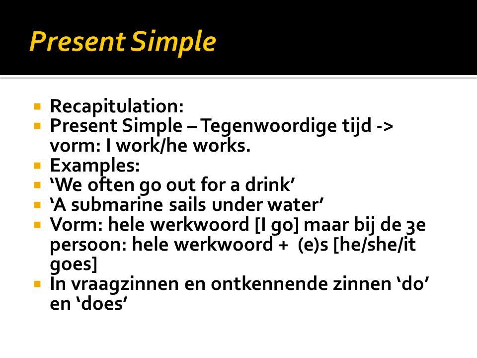  Recapitulation:  Present Simple – Tegenwoordige tijd -> vorm: I work/he works.  Examples:  'We often go out for a drink'  'A submarine sails und
