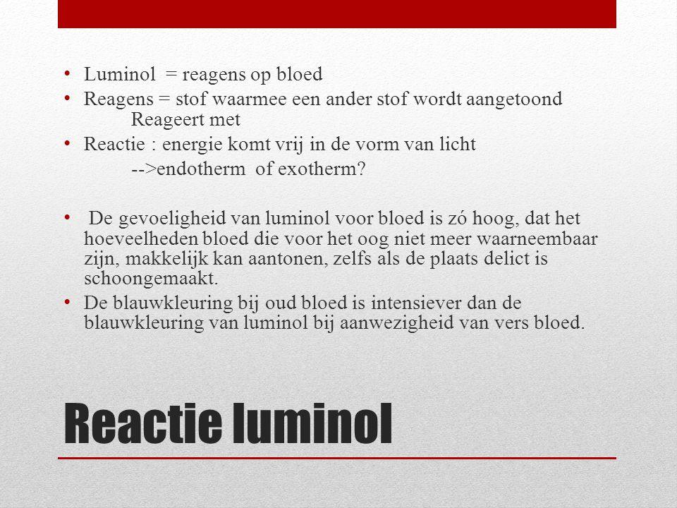 Reactie luminol Luminol = reagens op bloed Reagens = stof waarmee een ander stof wordt aangetoond Reageert met Reactie : energie komt vrij in de vorm