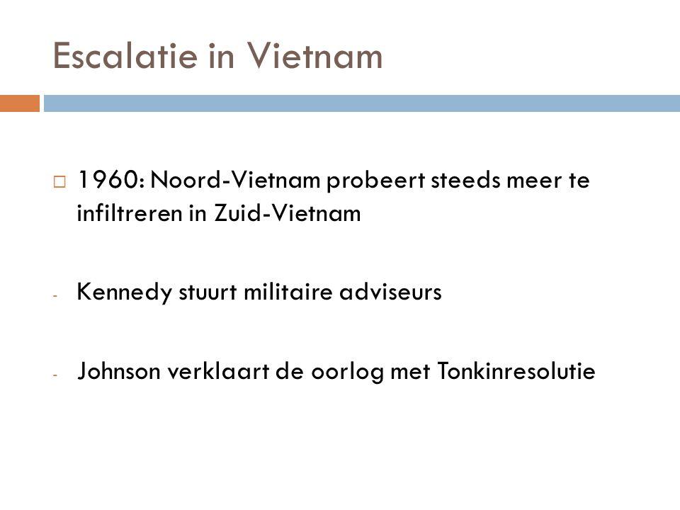 Escalatie in Vietnam  1960: Noord-Vietnam probeert steeds meer te infiltreren in Zuid-Vietnam - Kennedy stuurt militaire adviseurs - Johnson verklaar