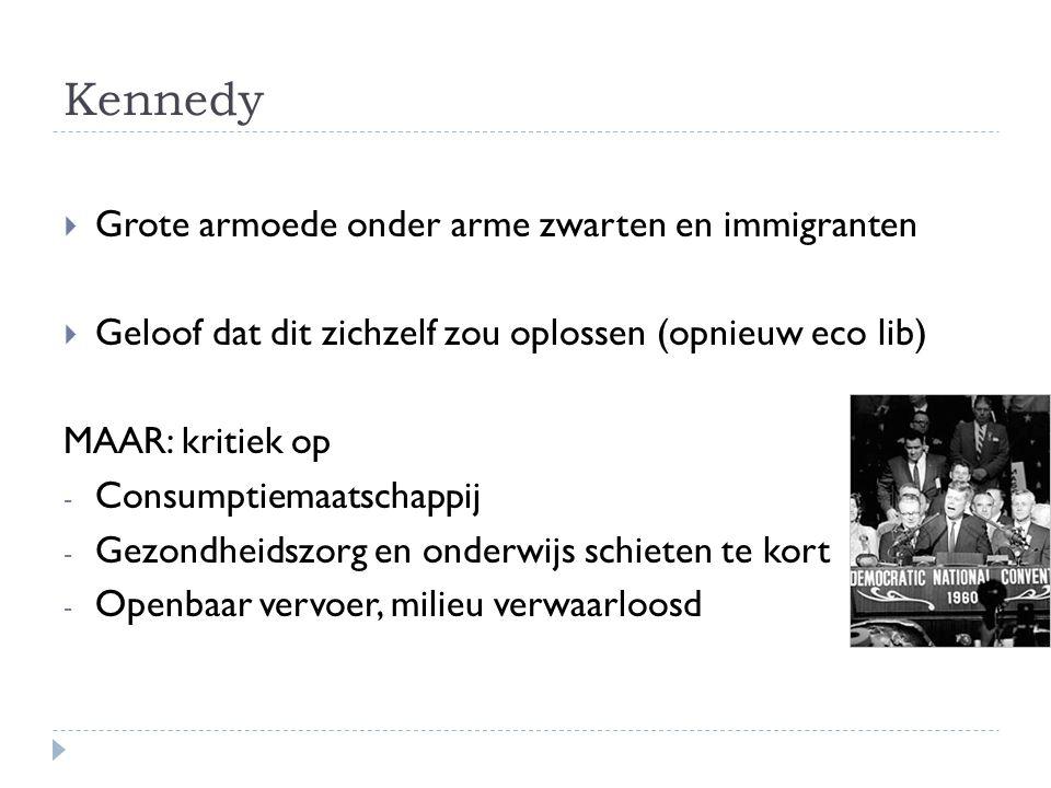 Kennedy  Grote armoede onder arme zwarten en immigranten  Geloof dat dit zichzelf zou oplossen (opnieuw eco lib) MAAR: kritiek op - Consumptiemaatschappij - Gezondheidszorg en onderwijs schieten te kort - Openbaar vervoer, milieu verwaarloosd