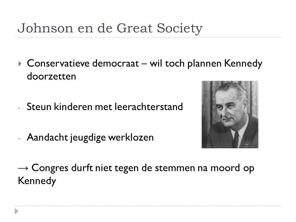 Johnson en de Great Society  Conservatieve democraat – wil toch plannen Kennedy doorzetten - Steun kinderen met leerachterstand - Aandacht jeugdige w