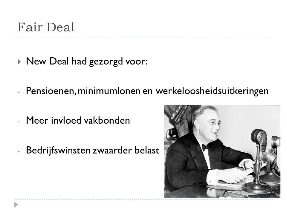 Fair Deal  New Deal had gezorgd voor: - Pensioenen, minimumlonen en werkeloosheidsuitkeringen - Meer invloed vakbonden - Bedrijfswinsten zwaarder belast