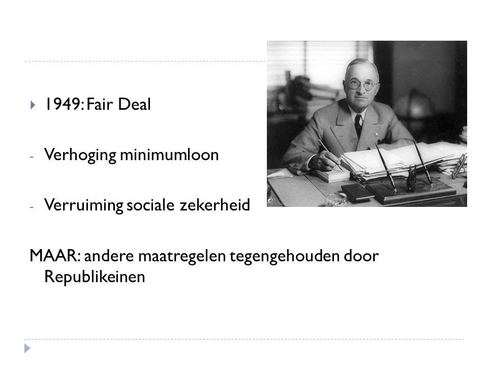 1949: Fair Deal - Verhoging minimumloon - Verruiming sociale zekerheid MAAR: andere maatregelen tegengehouden door Republikeinen