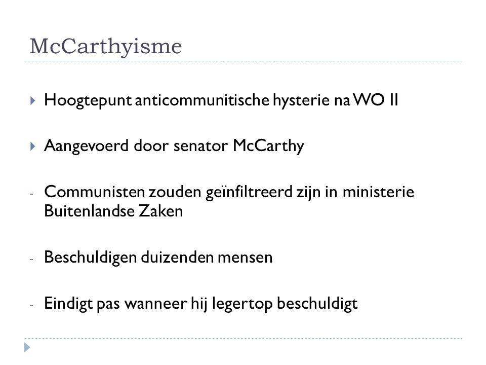 McCarthyisme  Hoogtepunt anticommunitische hysterie na WO II  Aangevoerd door senator McCarthy - Communisten zouden geïnfiltreerd zijn in ministerie Buitenlandse Zaken - Beschuldigen duizenden mensen - Eindigt pas wanneer hij legertop beschuldigt