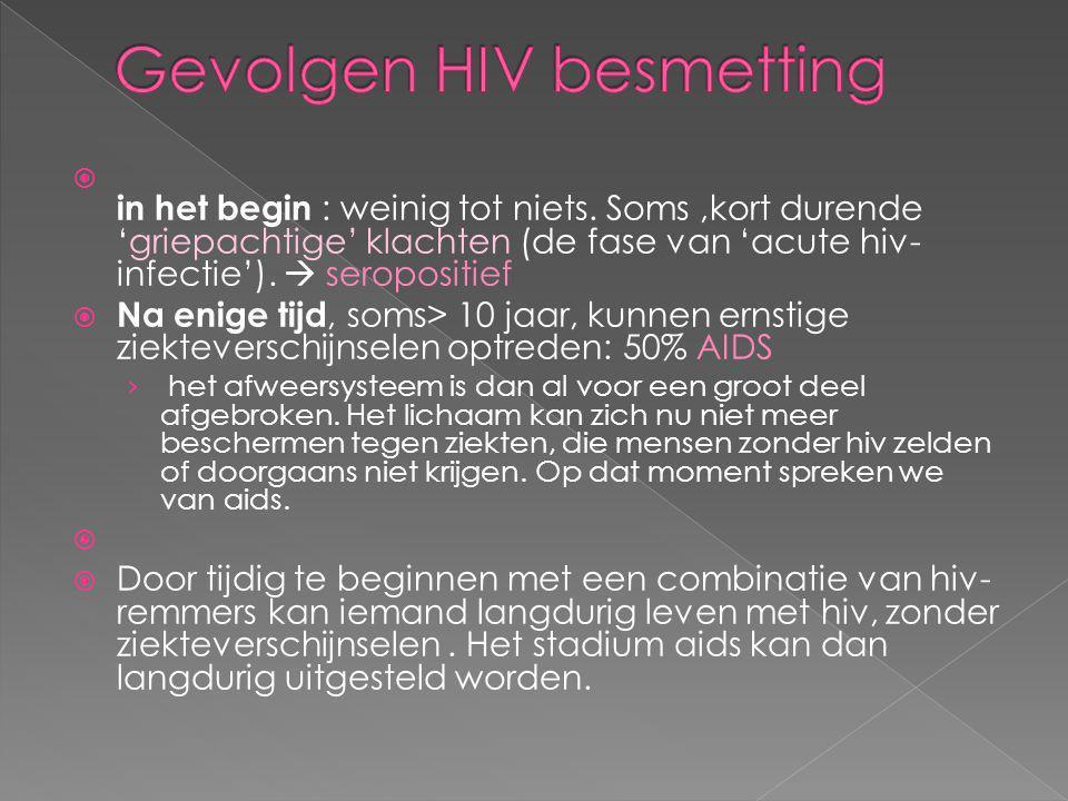  in het begin : weinig tot niets. Soms,kort durende 'griepachtige' klachten (de fase van 'acute hiv- infectie').  seropositief  Na enige tijd, soms