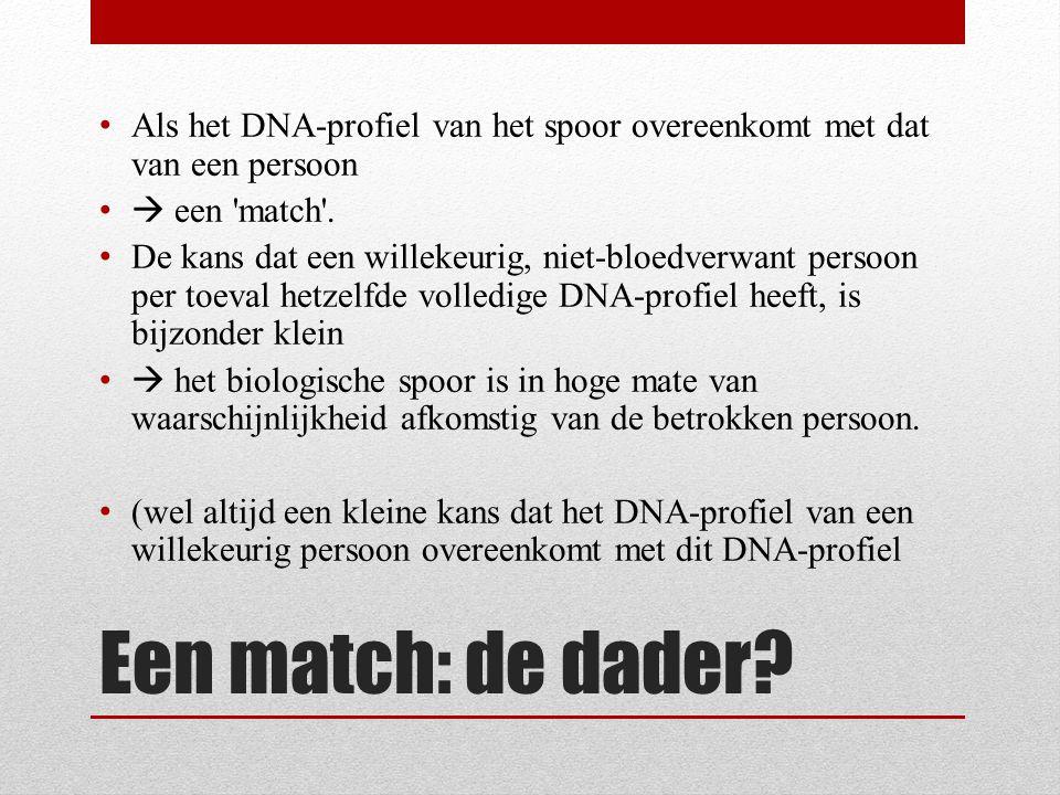 Een match: de dader? Als het DNA-profiel van het spoor overeenkomt met dat van een persoon  een 'match'. De kans dat een willekeurig, niet-bloedverwa