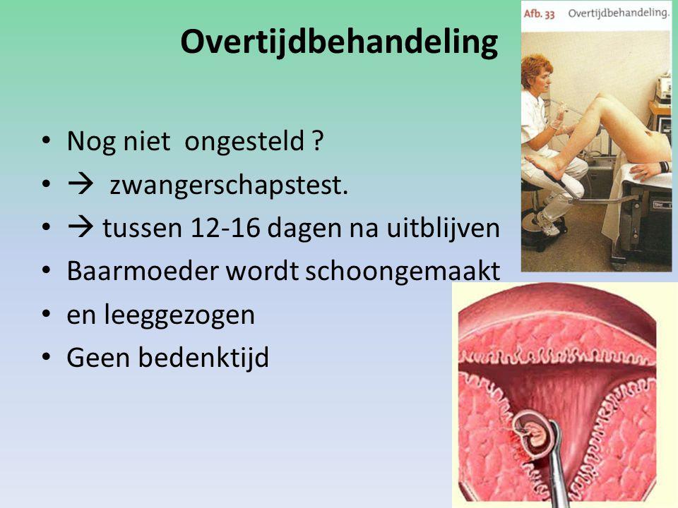 Overtijdbehandeling Nog niet ongesteld ?  zwangerschapstest.  tussen 12-16 dagen na uitblijven Baarmoeder wordt schoongemaakt en leeggezogen Geen be