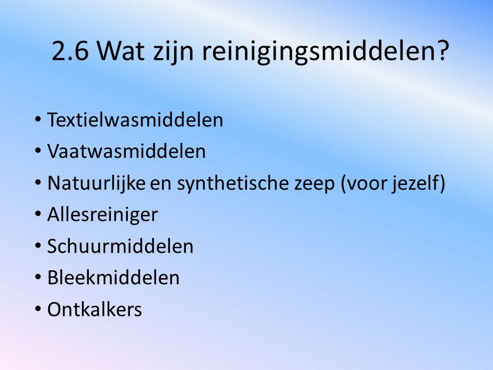2.6 Wat zijn reinigingsmiddelen? Textielwasmiddelen Vaatwasmiddelen Natuurlijke en synthetische zeep (voor jezelf) Allesreiniger Schuurmiddelen Bleekm