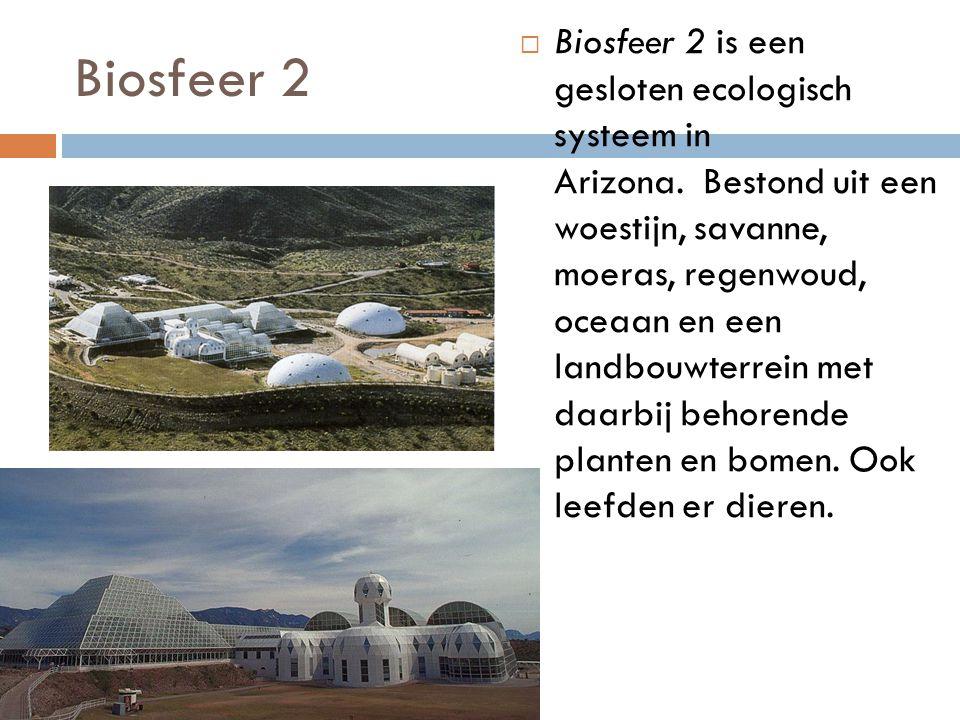 Biosfeer 2  Biosfeer 2 is een gesloten ecologisch systeem in Arizona. Bestond uit een woestijn, savanne, moeras, regenwoud, oceaan en een landbouwter