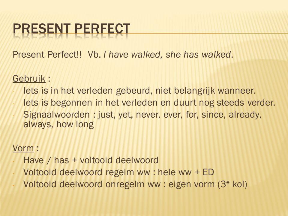 Present Perfect!! Vb. I have walked, she has walked. Gebruik : - Iets is in het verleden gebeurd, niet belangrijk wanneer. - Iets is begonnen in het v