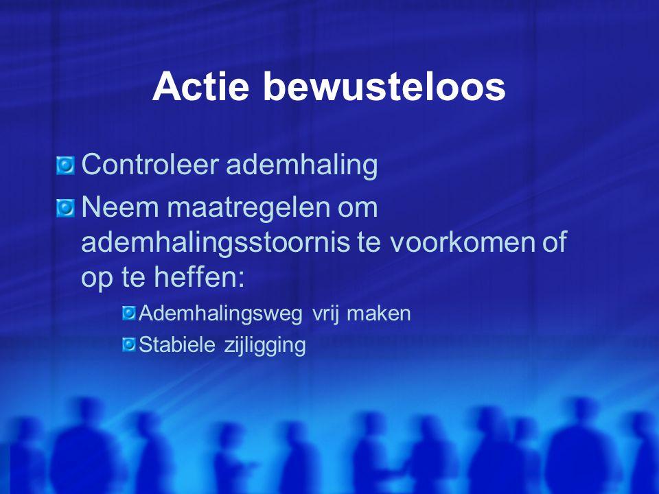 Actie bewusteloos Controleer ademhaling Neem maatregelen om ademhalingsstoornis te voorkomen of op te heffen: Ademhalingsweg vrij maken Stabiele zijligging