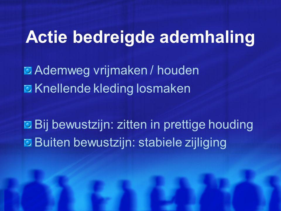 Actie bedreigde ademhaling Ademweg vrijmaken / houden Knellende kleding losmaken Bij bewustzijn: zitten in prettige houding Buiten bewustzijn: stabiele zijliging