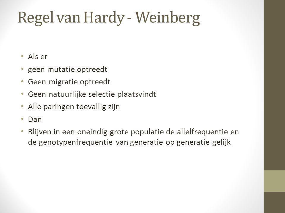 Regel van Hardy - Weinberg Als er geen mutatie optreedt Geen migratie optreedt Geen natuurlijke selectie plaatsvindt Alle paringen toevallig zijn Dan
