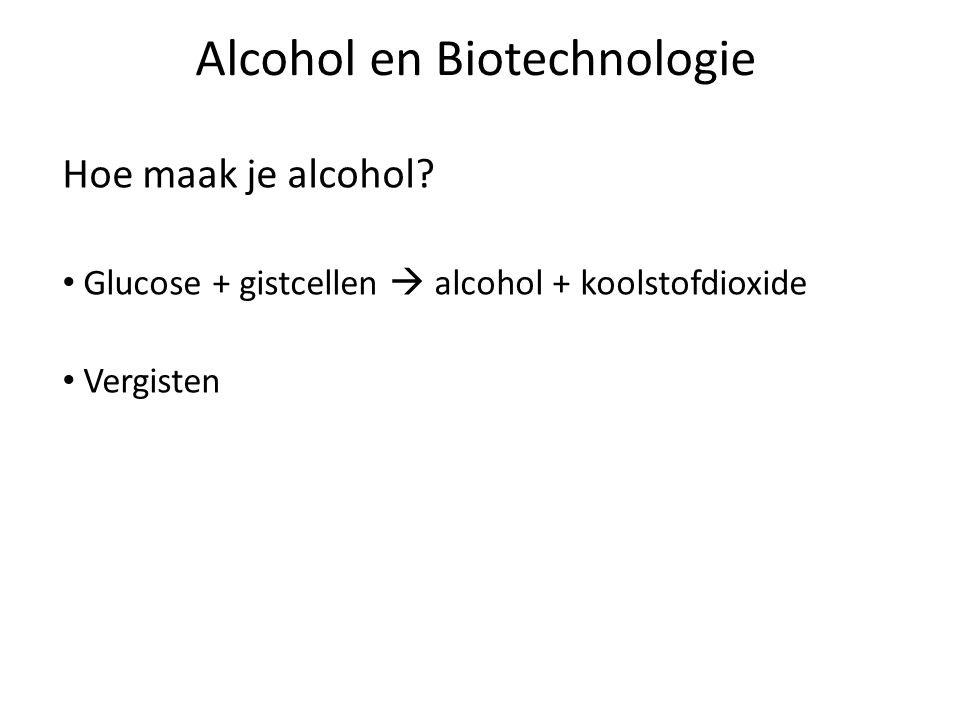 Hoe maak je alcohol? Glucose + gistcellen  alcohol + koolstofdioxide Vergisten