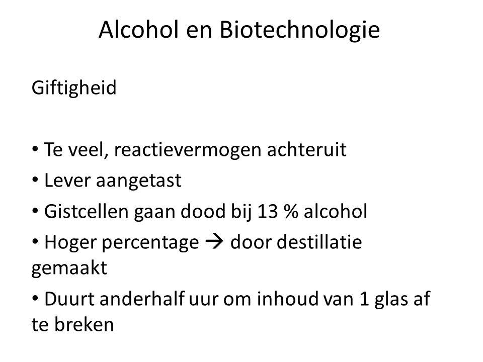 Alcohol en Biotechnologie Giftigheid Te veel, reactievermogen achteruit Lever aangetast Gistcellen gaan dood bij 13 % alcohol Hoger percentage  door destillatie gemaakt Duurt anderhalf uur om inhoud van 1 glas af te breken