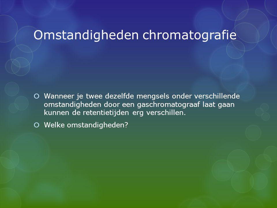 Omstandigheden chromatografie  Wanneer je twee dezelfde mengsels onder verschillende omstandigheden door een gaschromatograaf laat gaan kunnen de ret