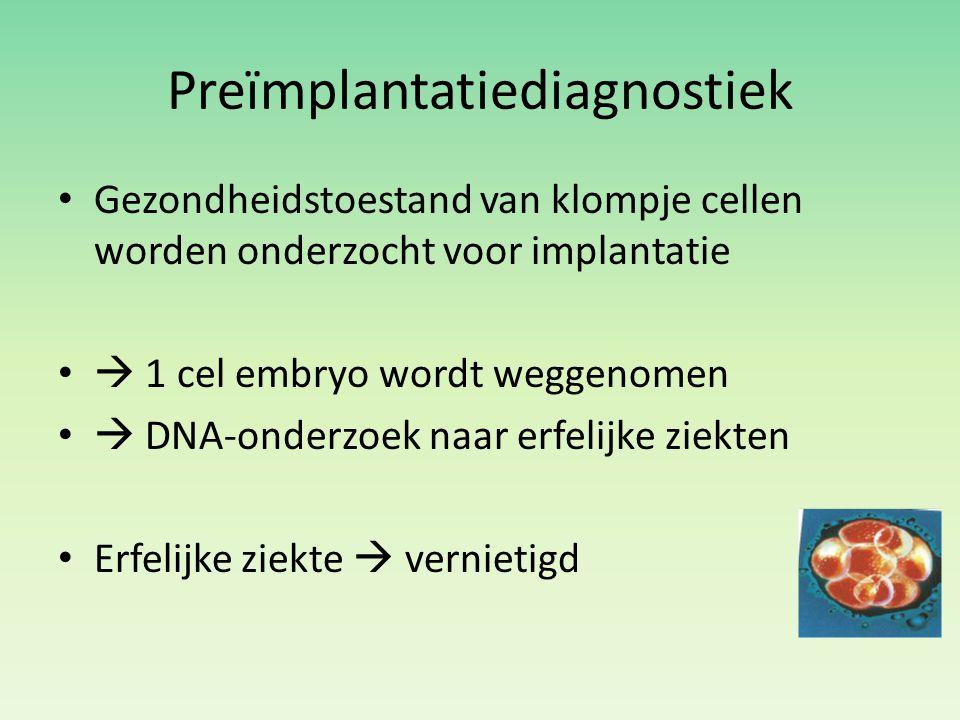 Preïmplantatiediagnostiek Gezondheidstoestand van klompje cellen worden onderzocht voor implantatie  1 cel embryo wordt weggenomen  DNA-onderzoek na