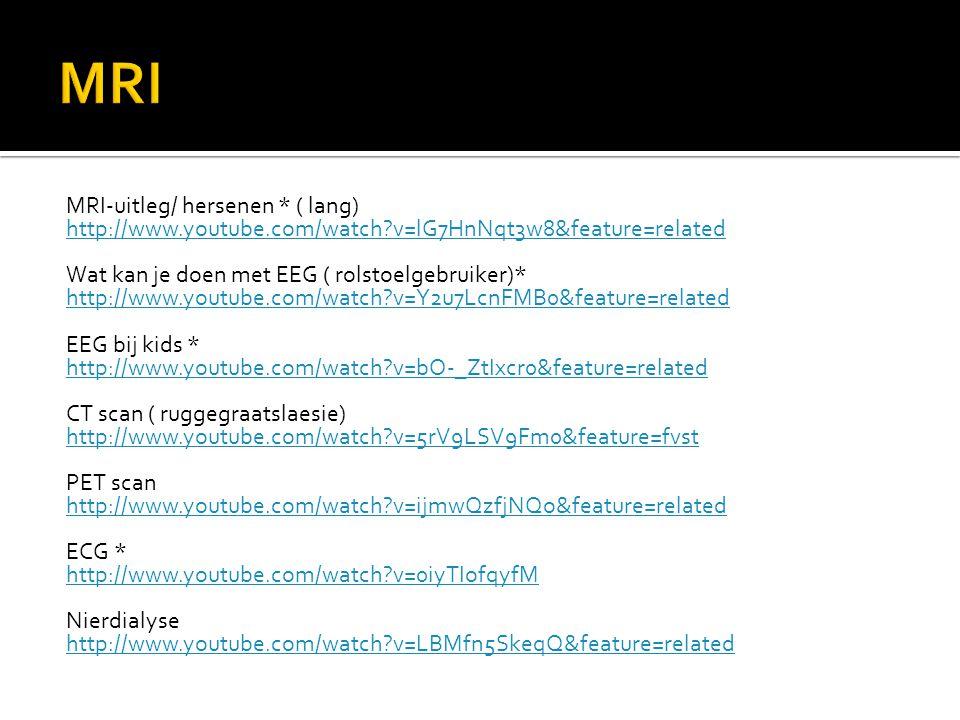 MRI-uitleg/ hersenen * ( lang) http://www.youtube.com/watch?v=lG7HnNqt3w8&feature=related Wat kan je doen met EEG ( rolstoelgebruiker)* http://www.youtube.com/watch?v=Y2u7LcnFMB0&feature=related EEG bij kids * http://www.youtube.com/watch?v=bO-_ZtIxcr0&feature=related CT scan ( ruggegraatslaesie) http://www.youtube.com/watch?v=5rV9LSV9Fm0&feature=fvst PET scan http://www.youtube.com/watch?v=ijmwQzfjNQo&feature=related ECG * http://www.youtube.com/watch?v=0iyTIofqyfM Nierdialyse http://www.youtube.com/watch?v=LBMfn5SkeqQ&feature=related